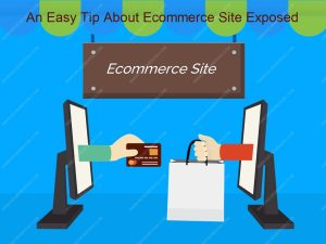 An Easy Tip About Ecommerce Site Exposed