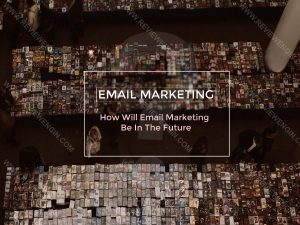How Will Email Marketing Be In The Future